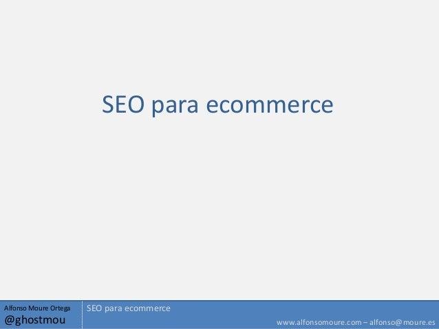 SEO para ecommerceAlfonso Moure Ortega   SEO para ecommerce@ghostmou                                   www.alfonsomoure.co...