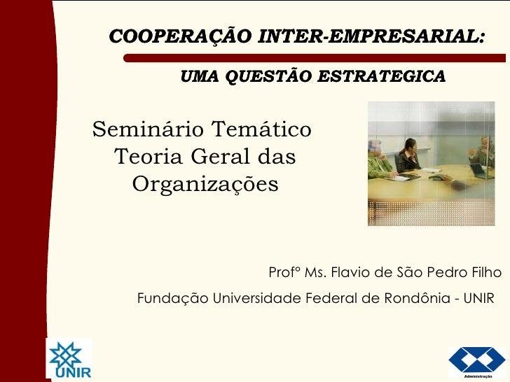 Seminário Temático  Teoria Geral das Organizações COOPERACAO INTER-EMPRESARIAL: UMA QUESTÃO ESTRATEGICA Prof° Ms. Flavio d...