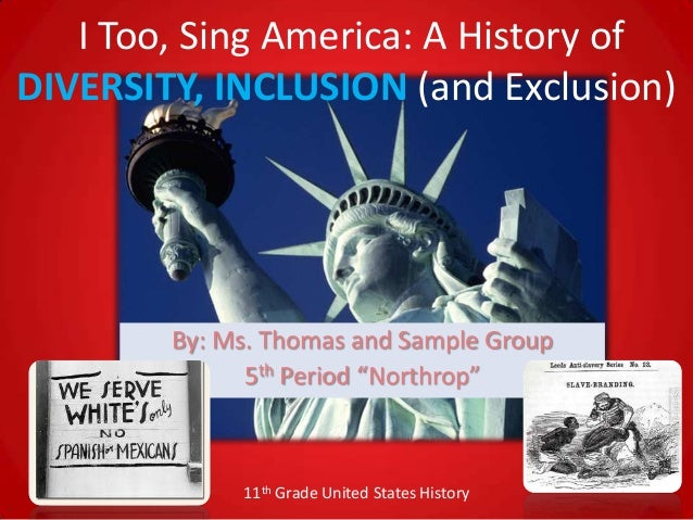 I Too, Sing America: A History ofDIVERSITY, INCLUSION (and Exclusion)        By: Ms. Thomas and Sample Group              ...