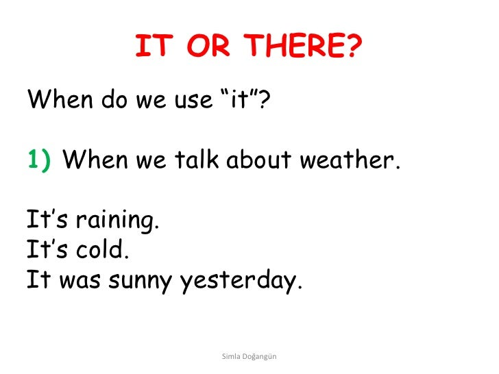 "IT OR THERE?When do we use ""it""?1) When we talk about weather.It's raining.It's cold.It was sunny yesterday.              ..."