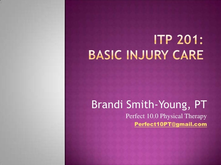 ITP 201:Basic Injury Care<br />Brandi Smith-Young, PT<br />Perfect 10.0 Physical Therapy<br />Perfect10PT@gmail.com<br />