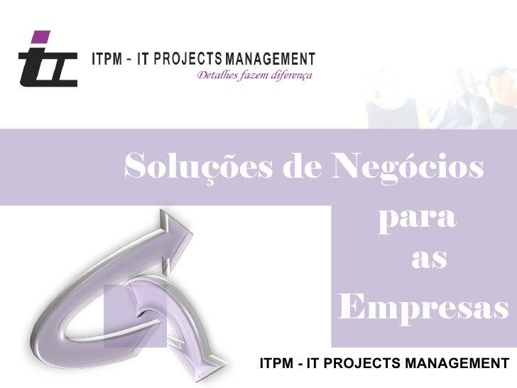 Soluções de Negócios              para                as            Empresas       ITPM - IT PROJECTS MANAGEMENT