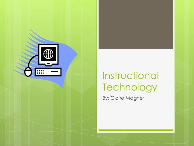Instructional Technology By: Claire Magner