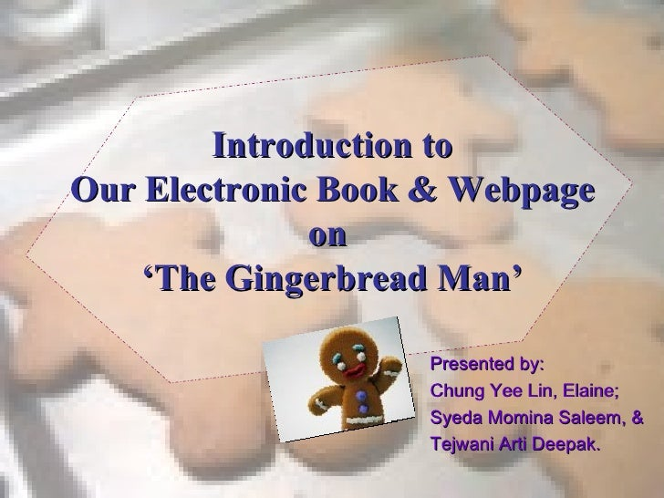 Introduction to Our Electronic Book & Webpage on  'The Gingerbread Man' Presented by: Chung Yee Lin, Elaine; Syeda Momina ...