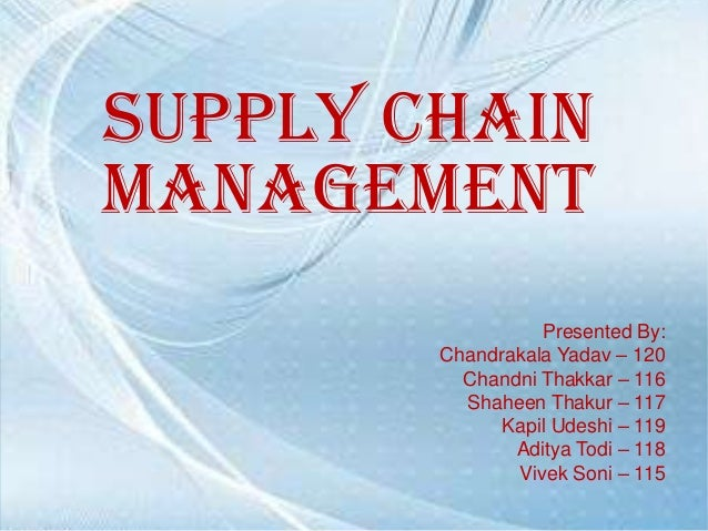 Supply Chain Management Presented By: Chandrakala Yadav – 120 Chandni Thakkar – 116 Shaheen Thakur – 117 Kapil Udeshi – 11...