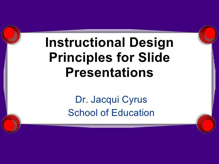 Instructional Design Principles for Slide Presentations Dr. Jacqui Cyrus School of Education