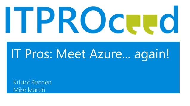 IT Pros: Meet Azure... again! Kristof Rennen Mike Martin
