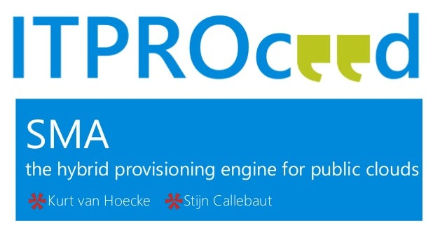 SMA the hybrid provisioning engine for public clouds Kurt van Hoecke Stijn Callebaut