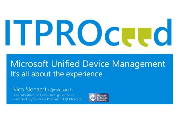 Microsoft Unified Device Management It's all about the experience Nico Sienaert (@nsienaert) Lead Infrastructure Consultan...