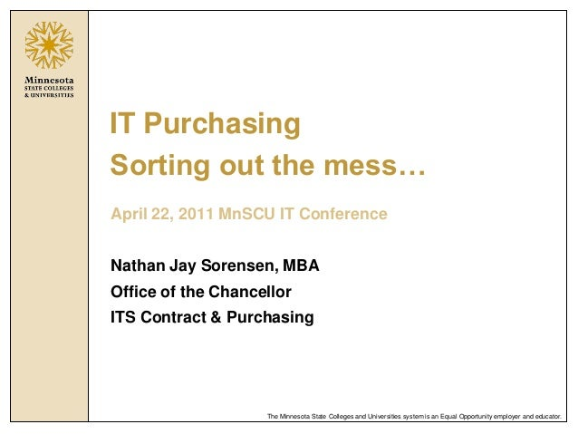 IT PurchasingSorting out the mess…April 22, 2011 MnSCU IT ConferenceNathan Jay Sorensen, MBAOffice of the ChancellorITS Co...