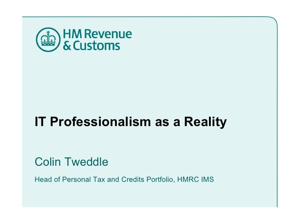IT Professionalism as a Reality   Colin Tweddle C li T ddl Head of Personal Tax and Credits Portfolio, HMRC IMS           ...