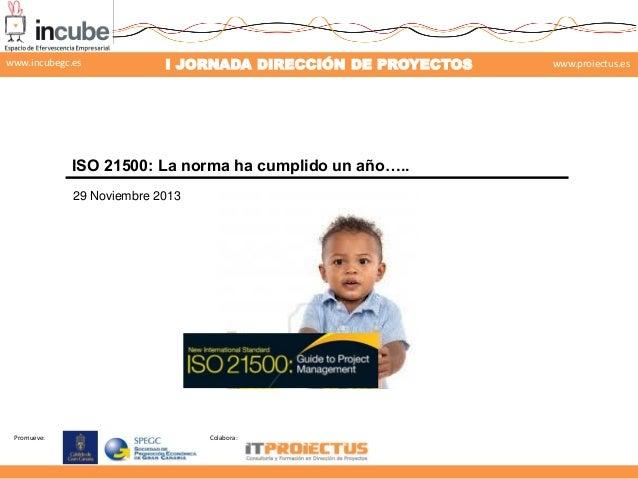 www.incubegc.es  I JORNADA DIRECCIÓN DE PROYECTOS  www.proiectus.es  29 de noviembre 2013  ISO 21500: La norma ha cumplido...