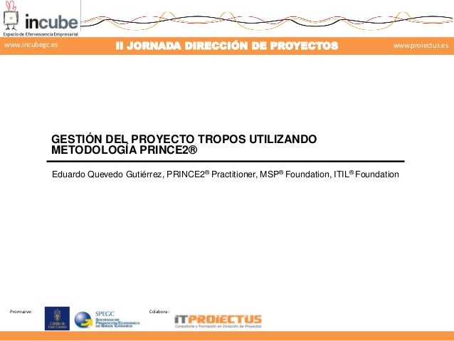 Promueve: Colabora: II JORNADA DIRECCIÓN DE PROYECTOS www.proiectus.eswww.incubegc.es GESTIÓN DEL PROYECTO TROPOS UTILIZAN...