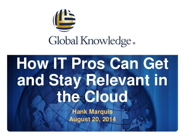 How IT Pros Can Get  and Stay Relevant in  the Cloud  Hank Marquis  August 20, 2014