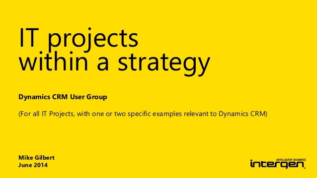 Mike Gilbert June 2014 Dynamics CRM User Group (For all IT Projects, with one or two specific examples relevant to Dynamic...