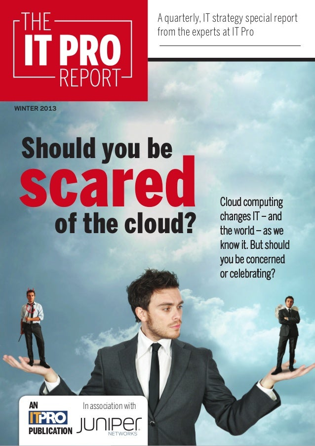 A quarterly, IT strategy special report from the experts at IT Pro  THE  IT PRO  REPORT  WINTER 2013  Should you be  scare...