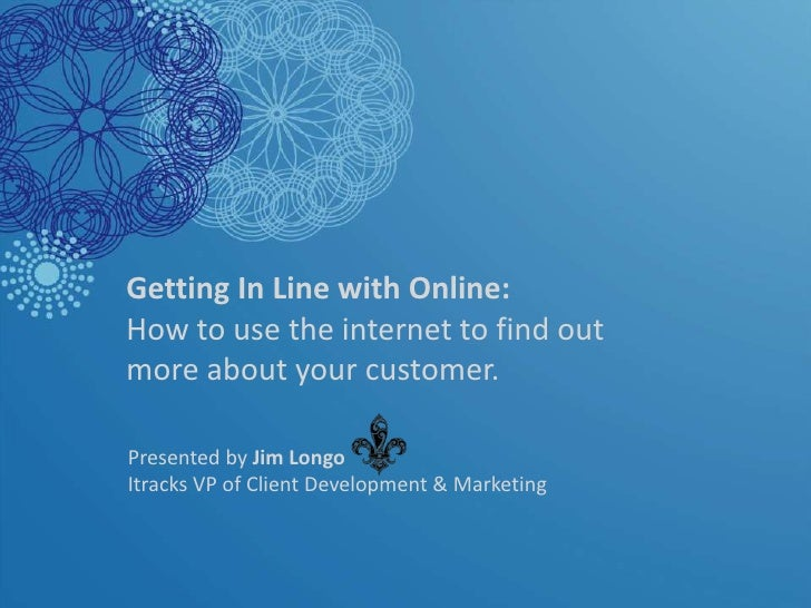 Getting In Line with Online: How to use the internet to find out more about your customer.