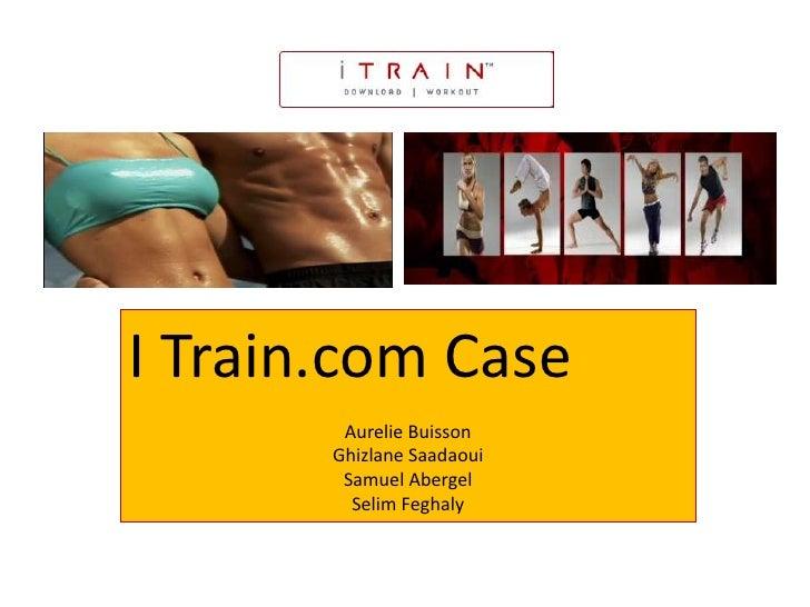 I Train.com Case<br />Aurelie Buisson<br />GhizlaneSaadaoui<br />Samuel Abergel<br />Selim Feghaly<br />
