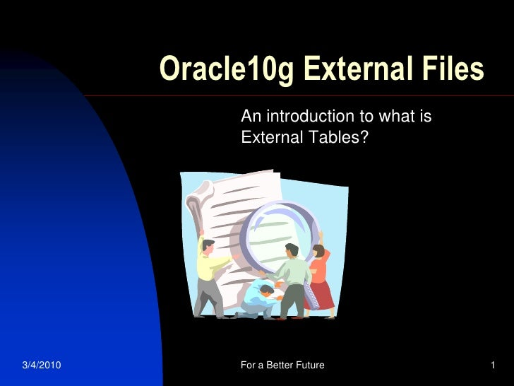 Oracle10g External Files                 An introduction to what is                 External Tables?     3/4/2010        F...