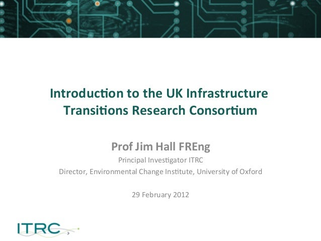 Introduc)on	  to	  the	  UK	  Infrastructure	  Transi)ons	  Research	  Consor)um	  Prof	  Jim	  Hall	  FREng	  	  Principa...