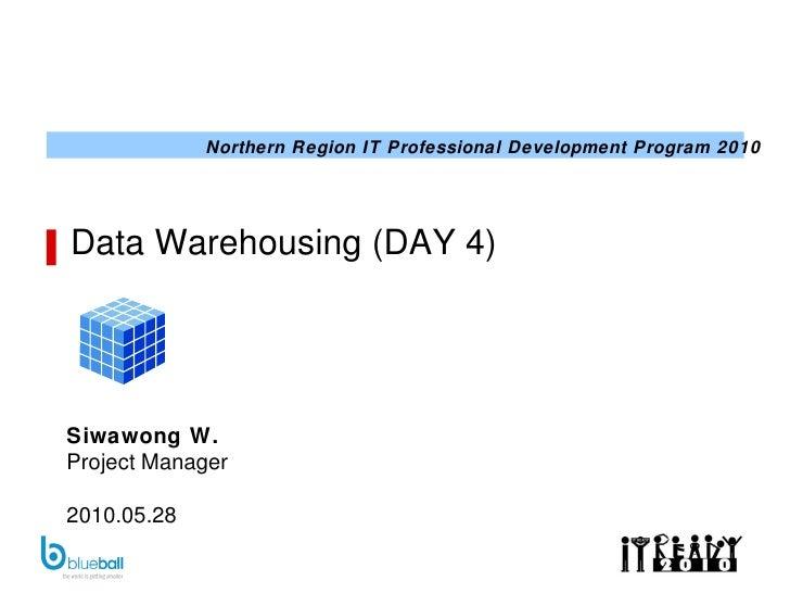 Data Warehousing (DAY 4) Siwawong W. Project Manager 2010.05.28