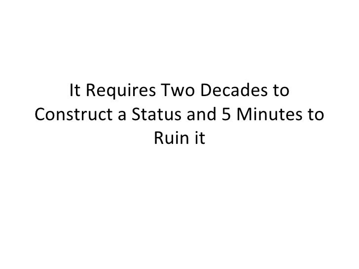 It Requires Two Decades to Construct a Status and 5 Minutes to Ruin it