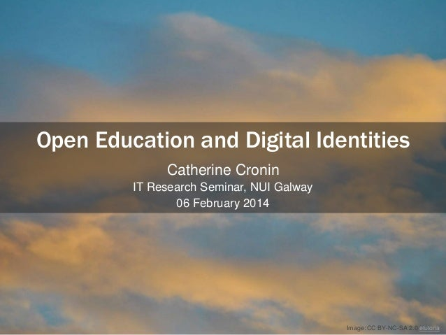 Open Education and Digital Identities Catherine Cronin IT Research Seminar, NUI Galway 06 February 2014  Image: CC BY-NC-S...