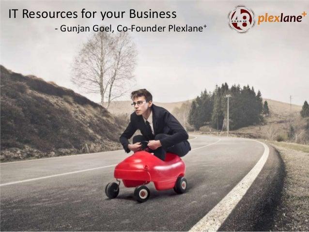 IT Resources for your Business - Gunjan Goel, Co-Founder Plexlane+