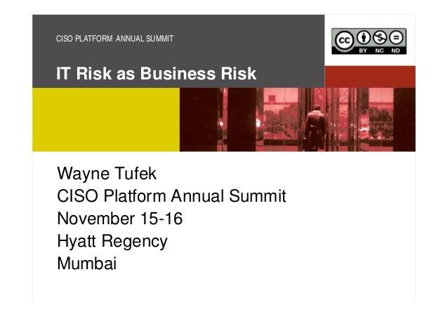 CISO PLATFORM ANNUAL SUMMIT  IT Risk as Business Risk  Wayne Tufek CISO Platform Annual Summit November 15-16 Hyatt Regenc...