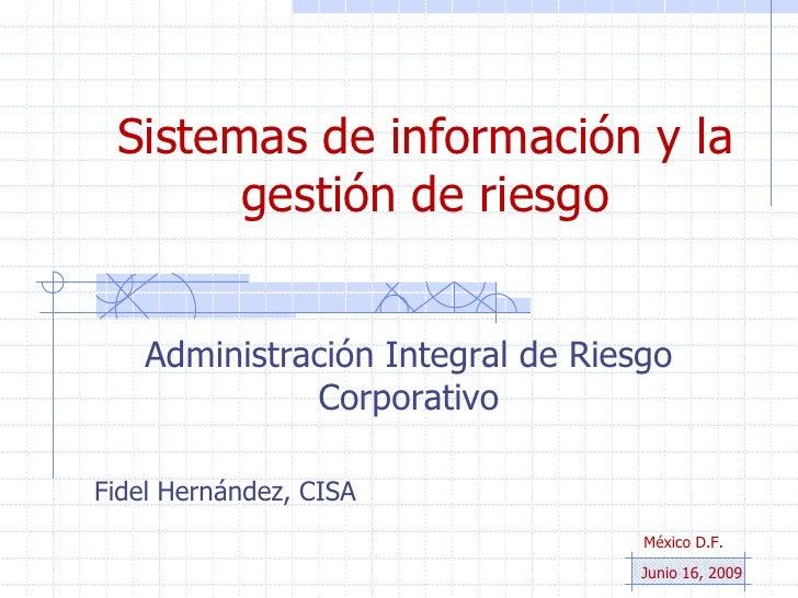 Sistemas de información y la gestión de riesgo<br />Administración Integral de Riesgo Corporativo<br />Fidel Hernández, CI...