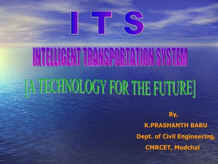 By, K.PRASHANTH BABU Dept. of Civil Engineering, CMRCET, Medchal I T S INTELLIGENT TRANSPORTATION SYSTEM [A TECHNOLOGY FOR...