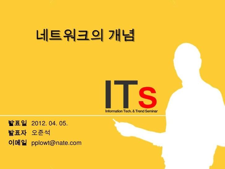 네트워크의 개념발표일 2012. 04. 05.발표자 오준석이메일 pplowt@nate.com