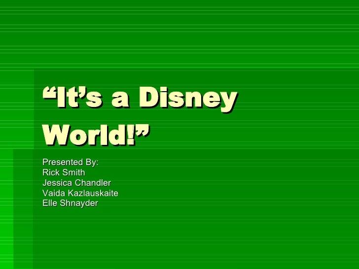 """ It's a Disney World!"" Presented By: Rick Smith Jessica Chandler Vaida Kazlauskaite Elle Shnayder"