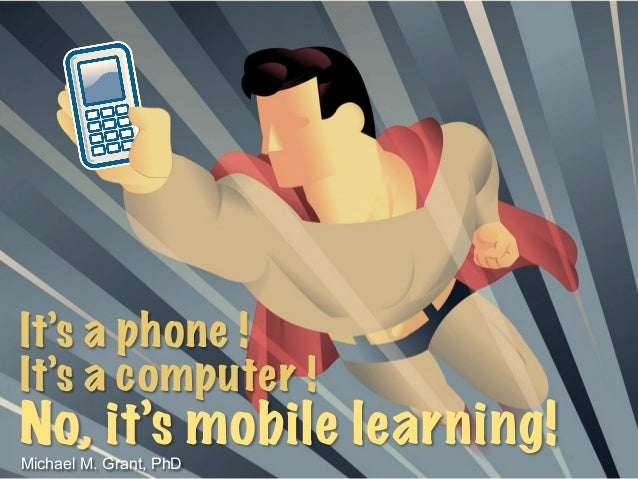 It's a phone ! It's a computer ! No, it's mobile learning!Michael M. Grant, PhD