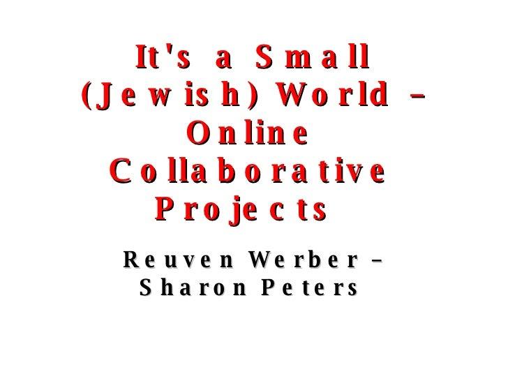 It's a Small (Jewish) World – Online Collaborative Projects  <ul><li>Reuven Werber – Sharon Peters </li></ul>
