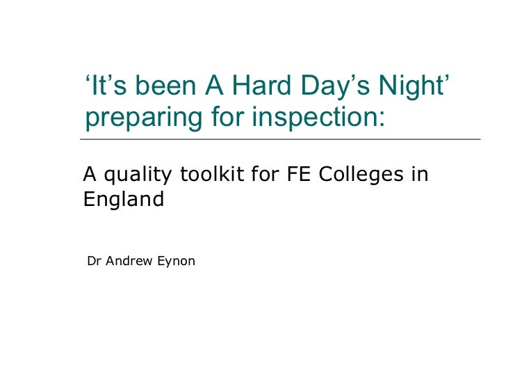 ' It's been A Hard Day's Night' preparing for inspection:  A quality toolkit for FE Colleges in England Dr Andrew Eynon