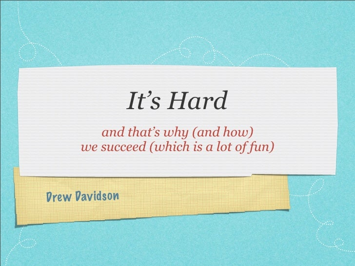 It's Hard           and that's why (and how)        we succeed (which is a lot of fun)Dre w Dav id so n