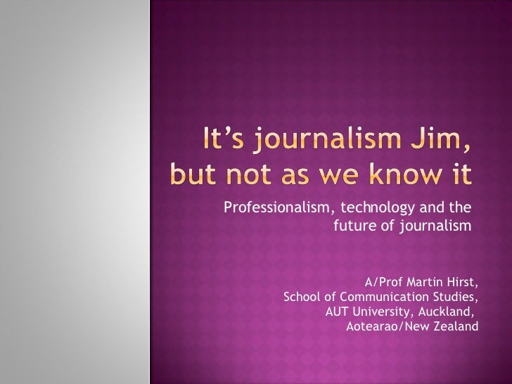 Professionalism, technology and the future of journalism A/Prof Martin Hirst, School of Communication Studies, AUT Univers...