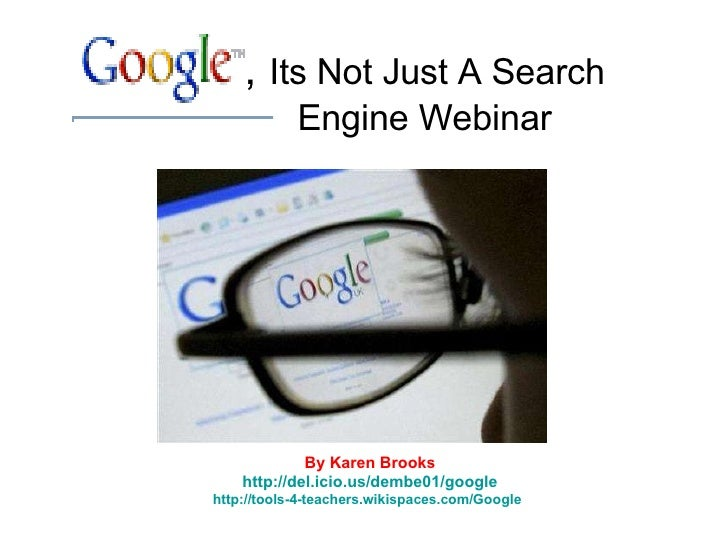 ,  Its Not Just A Search Engine Webinar By Karen Brooks http://del.icio.us/dembe01/google http://tools-4-teachers.wikispac...