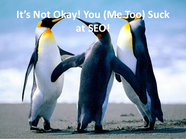 It's Not Okay! You (Me Too) Suck             at SEO!