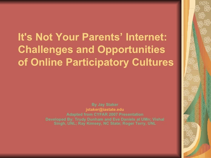 It's Not Your Parents' Internet: Challenges and Opportunities of Online Participatory Cultures                            ...