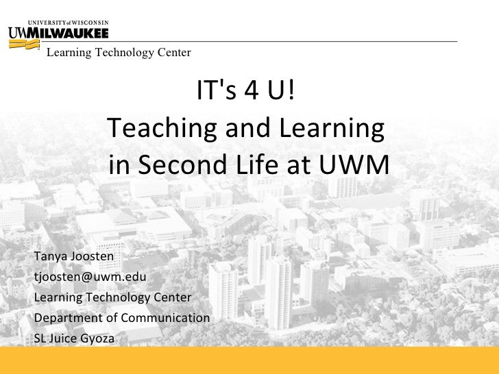 Learning Technology Center                     IT's 4 U!            Teaching and Learning            in Second Life at UWM...