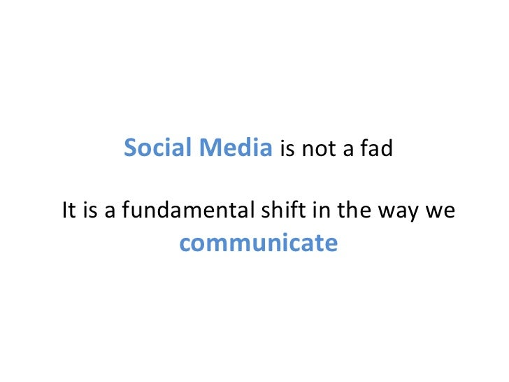 Social Media  is not a fad It is a fundamental shift in the way we  communicate