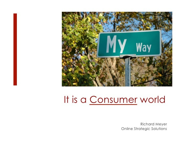 It is a Consumer world                         Richard Meyer             Online Strategic Solutions
