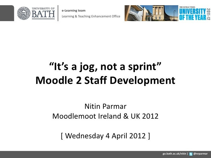 "e-Learning team     Learning & Teaching Enhancement Office  ""It's a jog, not a sprint""Moodle 2 Staff Development          ..."