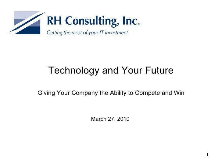 Technology and Your Future Giving Your Company the Ability to Compete and Win March 27, 2010