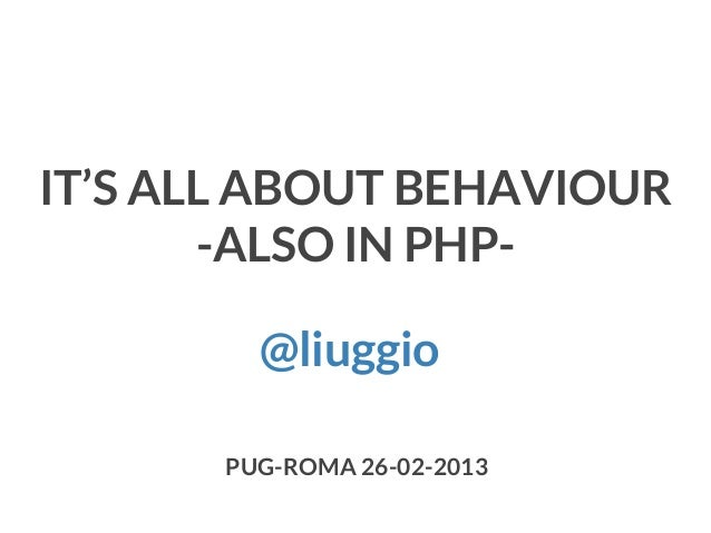 IT'S ALL ABOUT BEHAVIOUR -ALSO IN PHP@liuggio PUG-ROMA 26-02-2013