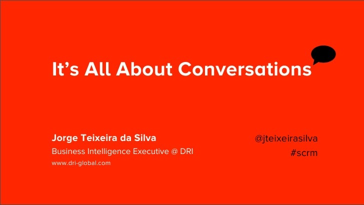 It's All About ConversationsJorge Teixeira da Silva                 @jteixeirasilvaBusiness Intelligence Executive @ DRI  ...