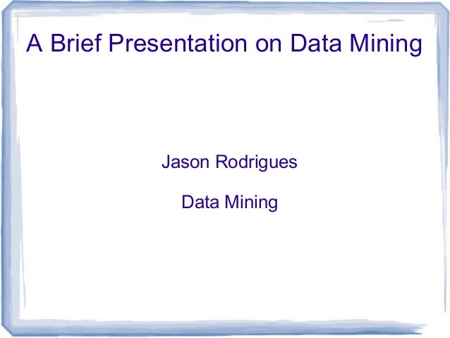 A Brief Presentation on Data Mining Jason Rodrigues Data Mining