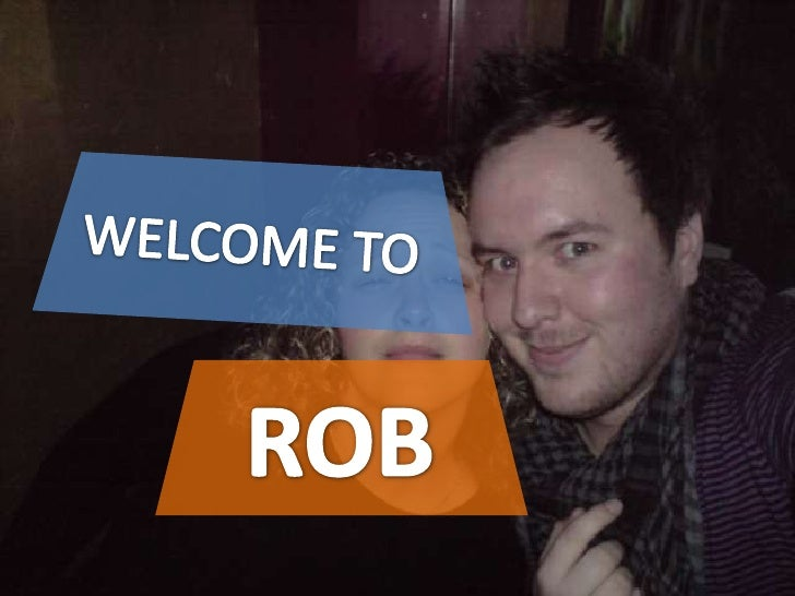 WELCOME TO<br />ROB<br />